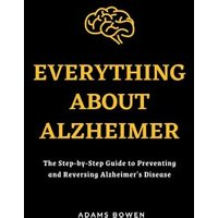 Everything About Alzheimer; The Step-by-Step Guide to Preventing and Reversing Alzheimer's Disease (eBook, ePUB)