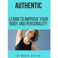 authentic & Learn to Improve Your Body and Personality (eBook, ePUB)