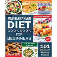 Mediterranean Diet For Beginners: 101 Quick and Healthy Recipes with Easy-to-Find Ingredients to Enjoy The Mediterranean Lifestyle (21-Day Meal Plan t