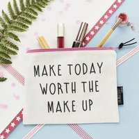 Make Today Worth The Make Up Make Up Pouch