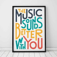 The Music Sounds Better With You Print