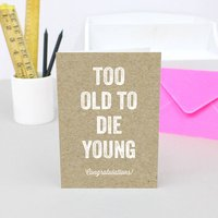 'Too Old To Die Young' Birthday Card