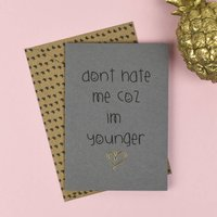 'Don't Hate Me Coz Im Younger' Card