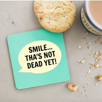 Smile Tha's Not Dead Yet Coaster