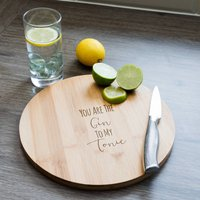 You Are The Gin To My Tonic Chopping Board