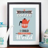 'Given Enough Coffee' Print