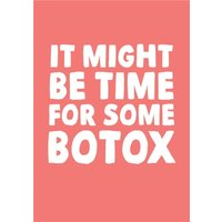 Funny It Might Be Time For Some Botox Birthday Card, Large Size By Moonpig