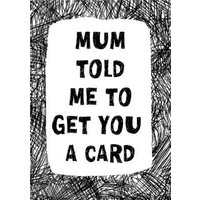 Biro Mum Told Me To Get You A Card, Standard Size By Moonpig