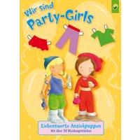 Wir sind Party-Girls: Liebenswerte Anziehpuppen mit über 50 Kleidungsstücken