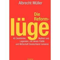 Die Reformlüge. 40 Denkfehler, Mythen und Legenden, mit denen Politik und Wirtschaft Deutschla...