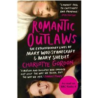 Romantic Outlaws : The Extraordinary Lives of Mary Wollstonecraft and Mary Shelley