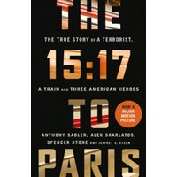The 15:17 to Paris : The True Story of a Terrorist, a Train and Three American Heroes