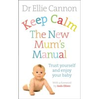 Keep Calm: The New Mum's Manual : Trust Yourself and Enjoy Your Baby
