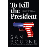 To Kill the President: The most explosive thriller of the year by Sam Bourne (Paperback, 2017)
