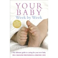 Your Baby Week By Week : The ultimate guide to caring for your new baby