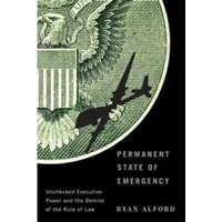 Permanent State of Emergency: Unchecked Executive Power and the Demise of the Rule of Law by Ryan Alford (Hardback, 2017)