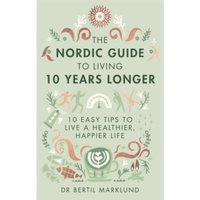 The Nordic Guide to Living 10 Years Longer : 10 Easy Tips to Live a Healthier, Happier Life