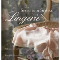 The Secrets of Sewing Lingerie : Make Your Own Knickers, Bras & Camisoles