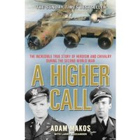 A Higher Call : The Incredible True Story of Heroism and Chivalry During the Second World War