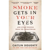Smoke Gets in Your Eyes : And Other Lessons from the Crematorium