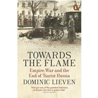 Towards the Flame : Empire, War and the End of Tsarist Russia