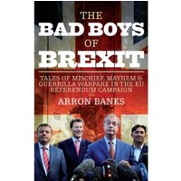 The Bad Boys of Brexit : Tales of Mischief, Mayhem & Guerrilla Warfare in the EU Referendum Campaign