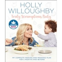 Truly Scrumptious Baby : My Complete Feeding and Weaning Plan for 6 Months and Beyond