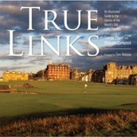 True Links : An Illustrated Guide to the Glories of the World's 246 Links Courses
