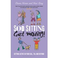 Sod Sitting, Get Moving! : Getting Active in Your 60s, 70s and Beyond