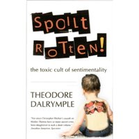 Spoilt Rotten: The Toxic Cult of Sentimentality by Theodore Dalrymple (Paperback, 2011)