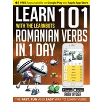 Learn 101 Romanian Verbs in 1 Day with the Learnbots : The Fast, Fun and Easy Way to Learn Verbs