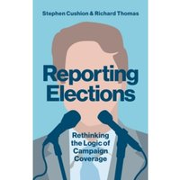 Reporting Elections : Rethinking the Logic of Campaign Coverage