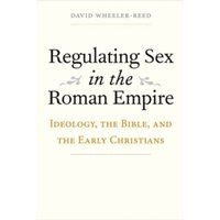 Regulating Sex in the Roman Empire : Ideology, the Bible, and the Early Christians