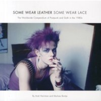 Some Wear Leather, Some Wear Lace : The Worldwide Compendium of Postpunk and Goth in the 1980s