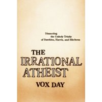 The Irrational Atheist : Dissecting the Unholy Trinity of Dawkins, Harris, And Hitchens