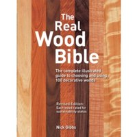 The Real Wood Bible : The Complete Illustrated Guide to Choosing and Using 100 Decorative Woods
