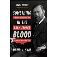Something in the Blood : The Untold Story of Bram Stoker, the Man Who Wrote Dracula
