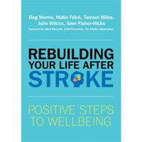 Rebuilding Your Life after Stroke : Positive Steps to Wellbeing
