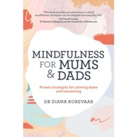 Mindfulness for Mums and Dads : Proven Strategies for Calming Down and Connecting
