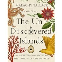 Un-Discovered Islands : An Archipelago of Myths and Mysteries, Phantoms and Fates