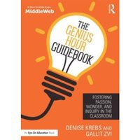 The Genius Hour Guidebook : Fostering Passion, Wonder, and Inquiry in the Classroom