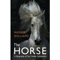 The Horse : A Biography of Our Noble Companion