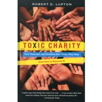 Toxic Charity : How Churches and Charities Hurt Those They Help (And How to Reverse It)