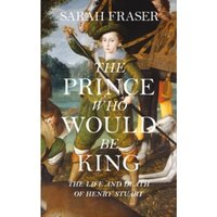 The Prince Who Would Be King : The Life and Death of Henry Stuart