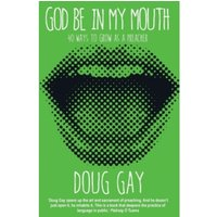 God be in My Mouth : 40 Ways to Grow as a Preacher