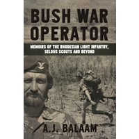 Bush War Operator : Memoirs of the Rhodesian Light Infantry, Selous Scouts and Beyond
