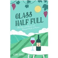 Glass Half Full : The Ups and Downs of Vineyard Life in France