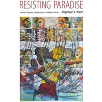 Resisting Paradise : Tourism, Diaspora, and Sexuality in Caribbean Culture
