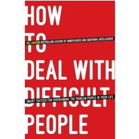 How To Deal With Difficult People : Smart Tactics for Overcoming the Problem People in Your Life