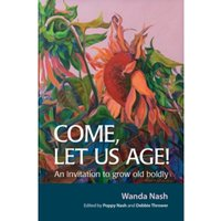 Come Let Us Age! : An invitation to grow old boldly